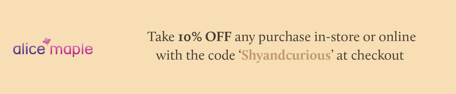 Take 10% OFF any purchase in-store or online with the code 'Shyandcurious' at checkout